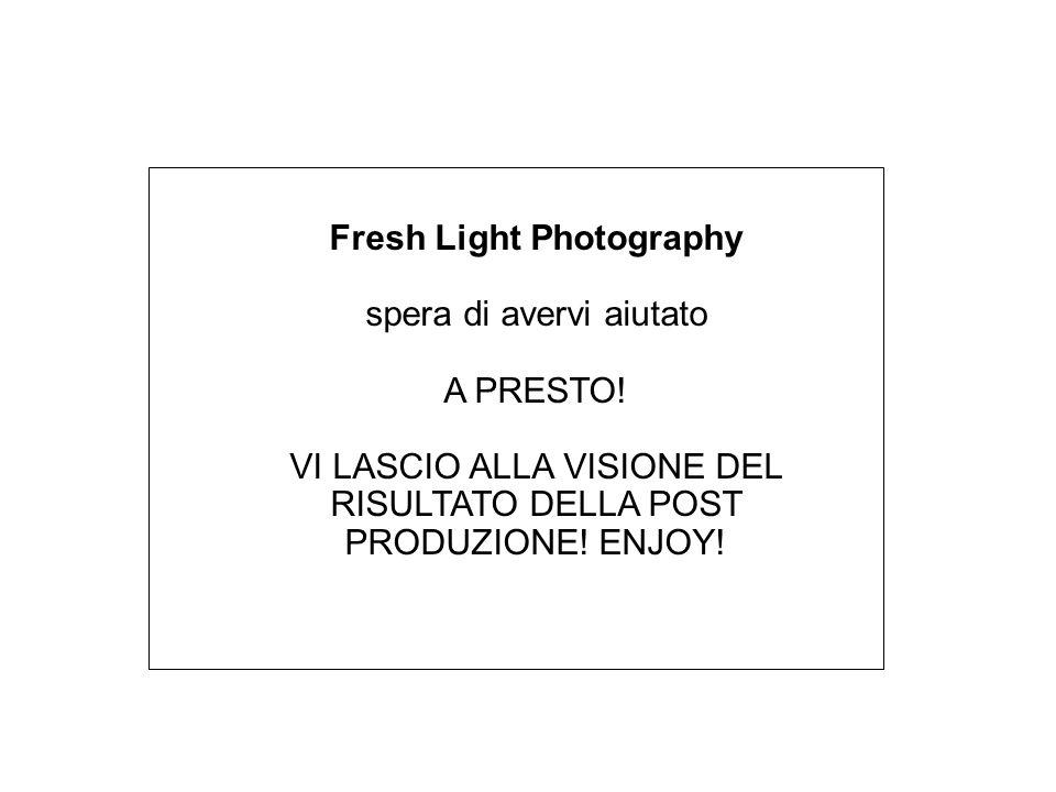 Fresh Light Photography spera di avervi aiutato A PRESTO! VI LASCIO ALLA VISIONE DEL RISULTATO DELLA POST PRODUZIONE! ENJOY!