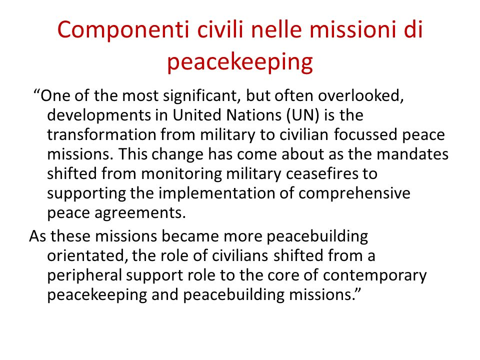 Componenti civili nelle missioni di peacekeeping One of the most significant, but often overlooked, developments in United Nations (UN) is the transfo