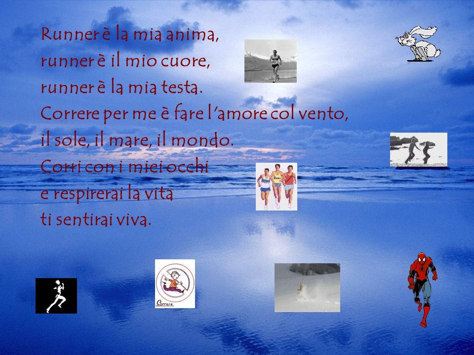Runner è la mia anima, runner è il mio cuore, runner è la mia testa. Correre per me è fare l'amore col vento, il sole, il mare, il mondo. Corri con i