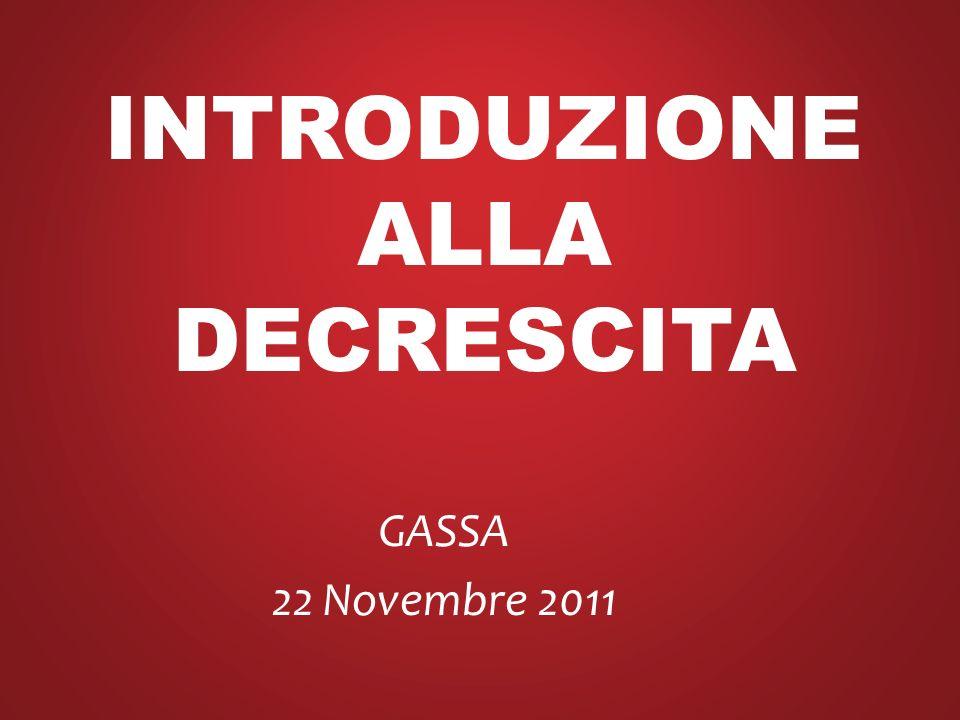 INTRODUZIONE ALLA DECRESCITA GASSA 22 Novembre 2011