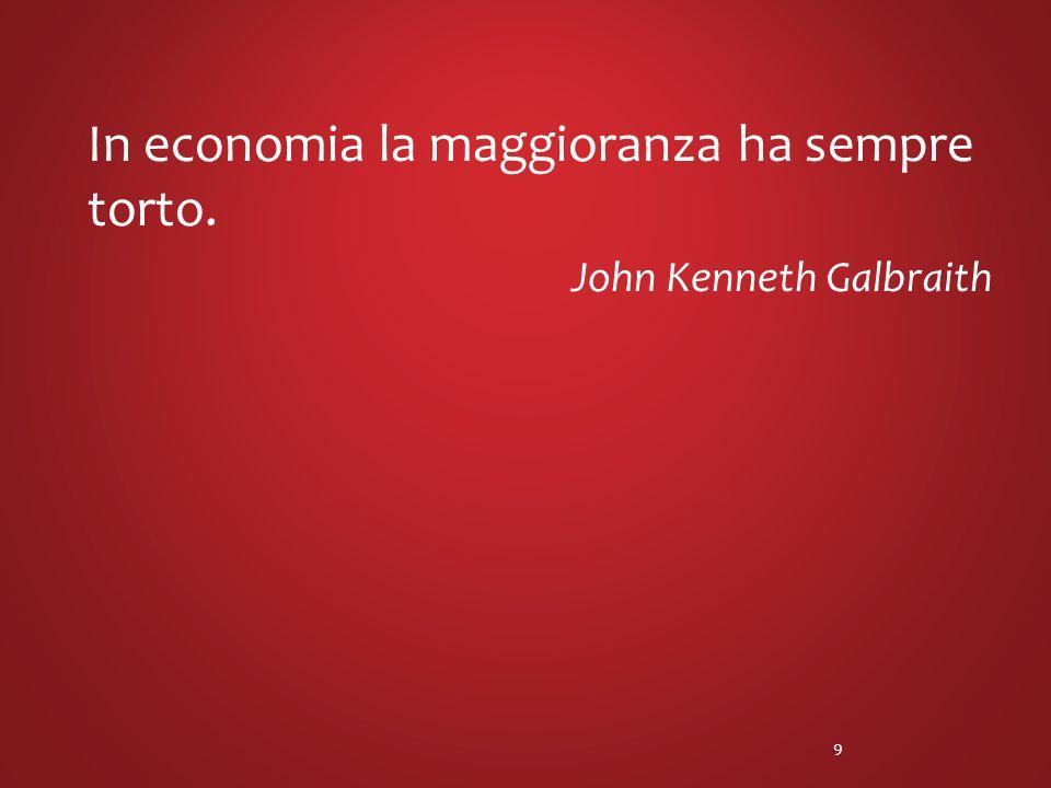 In economia la maggioranza ha sempre torto. John Kenneth Galbraith 9
