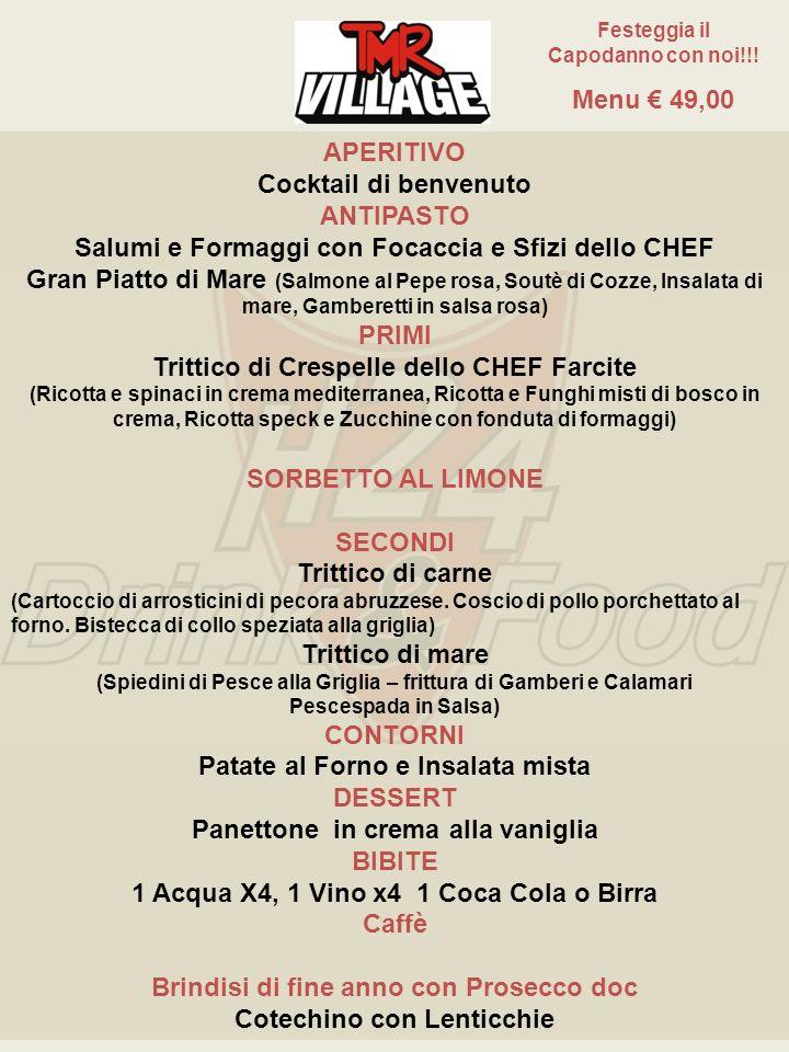 APERITIVO Cocktail di benvenuto ANTIPASTO Gran Piatto di Mare (Salmone al Pepe rosa, Soutè di Cozze, Insalata di mare, Gamberetti in salsa rosa) PRIMI Trittico di Crespelle dello CHEF Farcite (Ricotta e spinaci in crema mediterranea, Ricotta e Funghi misti di bosco in crema, Ricotta speck e Zucchine con fonduta di formaggi) SORBETTO AL LIMONE SECONDI Trittico di mare (Spiedini di Pesce alla Griglia – frittura di Gamberi e Calamari Pescespada in Salsa) CONTORNO Insalata mista DESSERT Panettone in crema alla vaniglia BIBITE 1 Acqua X4, 1 Vino x4 1 Coca Cola o Birra Caffè Brindisi di fine anno con Prosecco doc Cotechino con Lenticchie Festeggia il Capodanno con noi!!.
