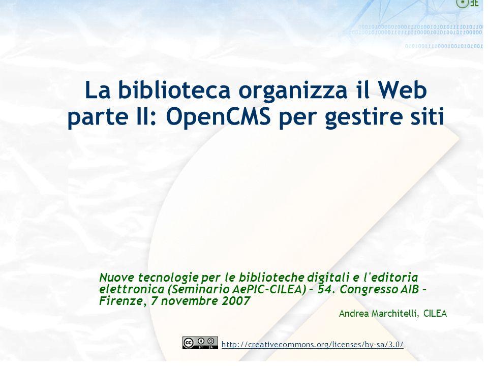http://creativecommons.org/licenses/by-sa/3.0/ La biblioteca organizza il Web parte II: OpenCMS per gestire siti Nuove tecnologie per le biblioteche digitali e l editoria elettronica (Seminario AePIC-CILEA) – 54.