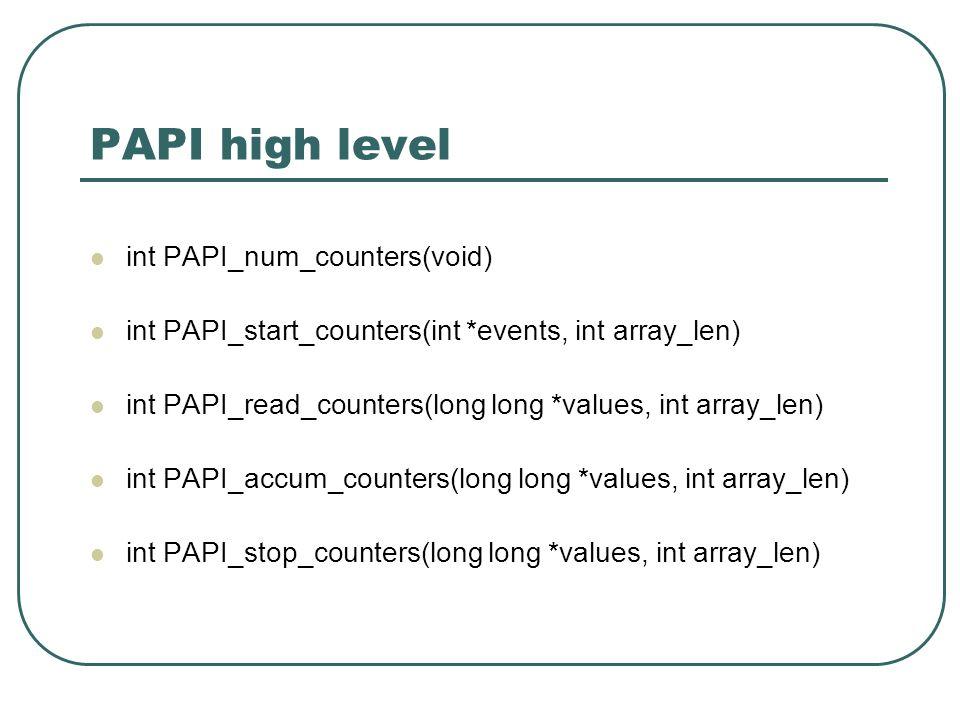 PAPI high level int PAPI_num_counters(void) int PAPI_start_counters(int *events, int array_len) int PAPI_read_counters(long long *values, int array_len) int PAPI_accum_counters(long long *values, int array_len) int PAPI_stop_counters(long long *values, int array_len)