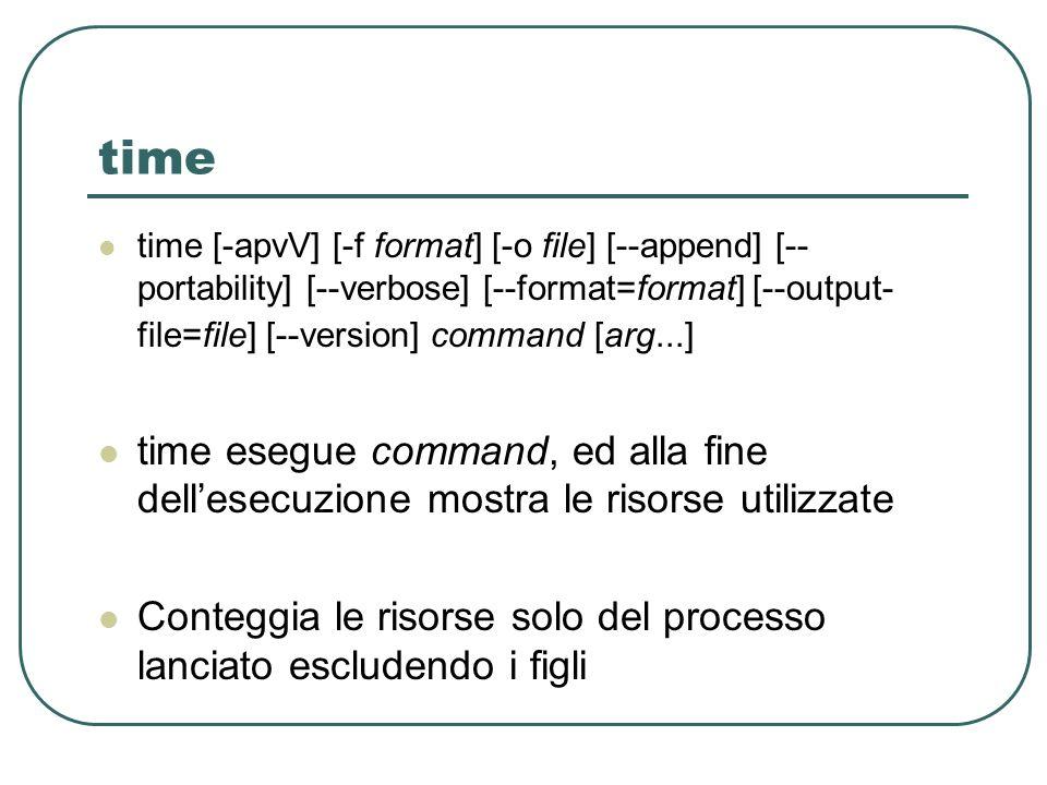 time time [-apvV] [-f format] [-o file] [--append] [-- portability] [--verbose] [--format=format] [--output- file=file] [--version] command [arg...] time esegue command, ed alla fine dellesecuzione mostra le risorse utilizzate Conteggia le risorse solo del processo lanciato escludendo i figli
