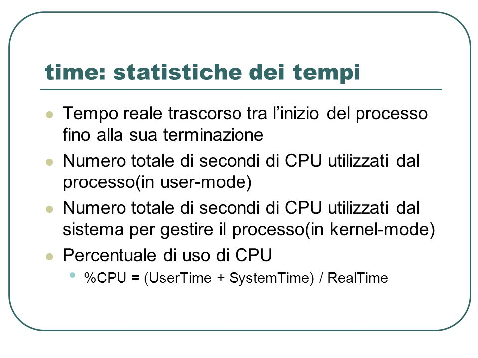 time: statistiche dei tempi Tempo reale trascorso tra linizio del processo fino alla sua terminazione Numero totale di secondi di CPU utilizzati dal p