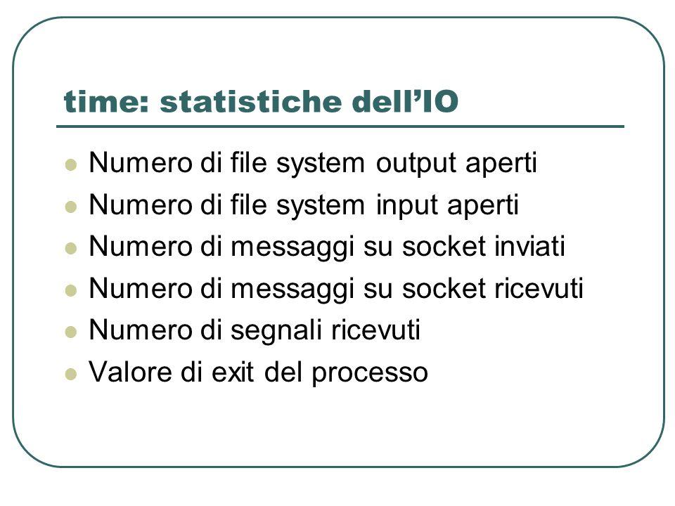 time: statistiche dellIO Numero di file system output aperti Numero di file system input aperti Numero di messaggi su socket inviati Numero di messaggi su socket ricevuti Numero di segnali ricevuti Valore di exit del processo