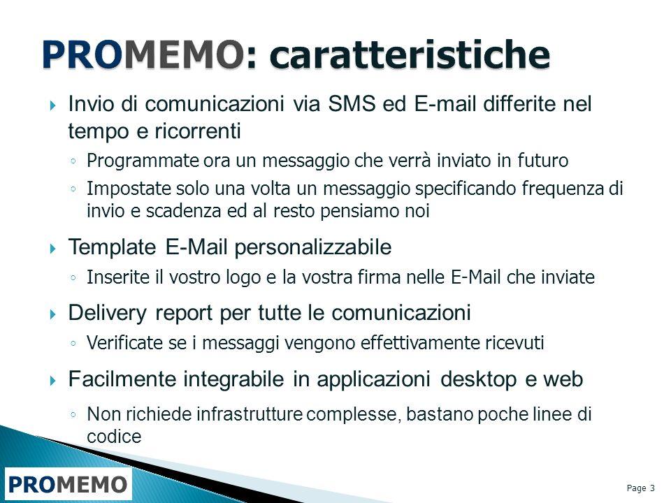 PROMEMO Invio di comunicazioni via SMS ed E-mail differite nel tempo e ricorrenti Programmate ora un messaggio che verrà inviato in futuro Impostate solo una volta un messaggio specificando frequenza di invio e scadenza ed al resto pensiamo noi Template E-Mail personalizzabile Inserite il vostro logo e la vostra firma nelle E-Mail che inviate Delivery report per tutte le comunicazioni Verificate se i messaggi vengono effettivamente ricevuti Facilmente integrabile in applicazioni desktop e web Non richiede infrastrutture complesse, bastano poche linee di codice Page 3