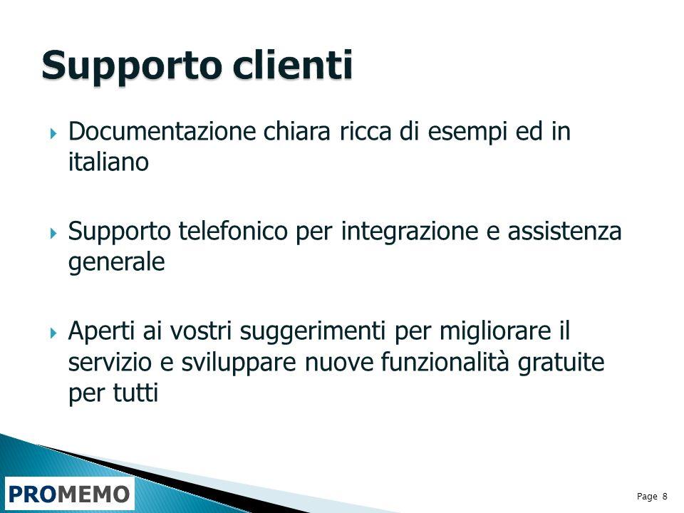 PROMEMO Documentazione chiara ricca di esempi ed in italiano Supporto telefonico per integrazione e assistenza generale Aperti ai vostri suggerimenti per migliorare il servizio e sviluppare nuove funzionalità gratuite per tutti Page 8