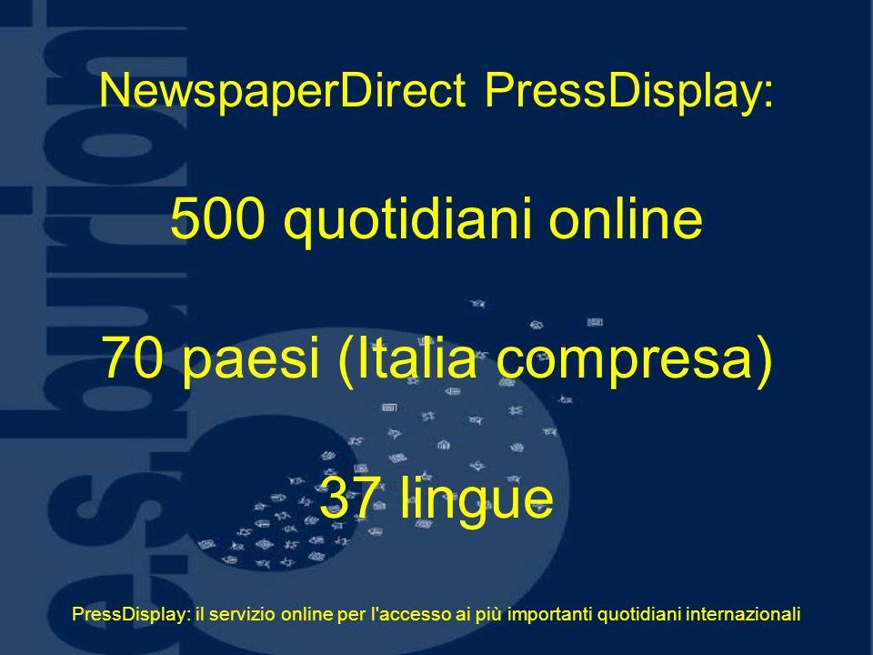 PressDisplay: il servizio online per l accesso ai più importanti quotidiani internazionali NewspaperDirect PressDisplay: 500 quotidiani online 70 paesi (Italia compresa) 37 lingue