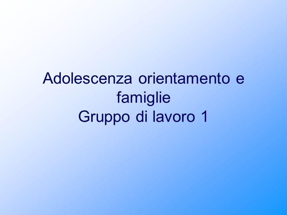 Adolescenza orientamento e famiglie Gruppo di lavoro 1