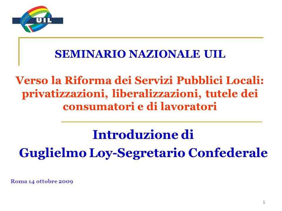 1 SEMINARIO NAZIONALE UIL Verso la Riforma dei Servizi Pubblici Locali: privatizzazioni, liberalizzazioni, tutele dei consumatori e di lavoratori Introduzione di Guglielmo Loy-Segretario Confederale Roma 14 ottobre 2009