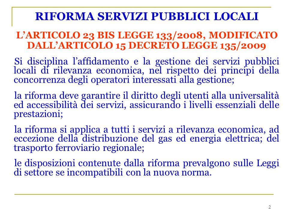 2 RIFORMA SERVIZI PUBBLICI LOCALI LARTICOLO 23 BIS LEGGE 133/2008, MODIFICATO DALLARTICOLO 15 DECRETO LEGGE 135/2009 Si disciplina laffidamento e la gestione dei servizi pubblici locali di rilevanza economica, nel rispetto dei principi della concorrenza degli operatori interessati alla gestione; la riforma deve garantire il diritto degli utenti alla universalità ed accessibilità dei servizi, assicurando i livelli essenziali delle prestazioni; la riforma si applica a tutti i servizi a rilevanza economica, ad eccezione della distribuzione del gas ed energia elettrica; del trasporto ferroviario regionale; le disposizioni contenute dalla riforma prevalgono sulle Leggi di settore se incompatibili con la nuova norma.