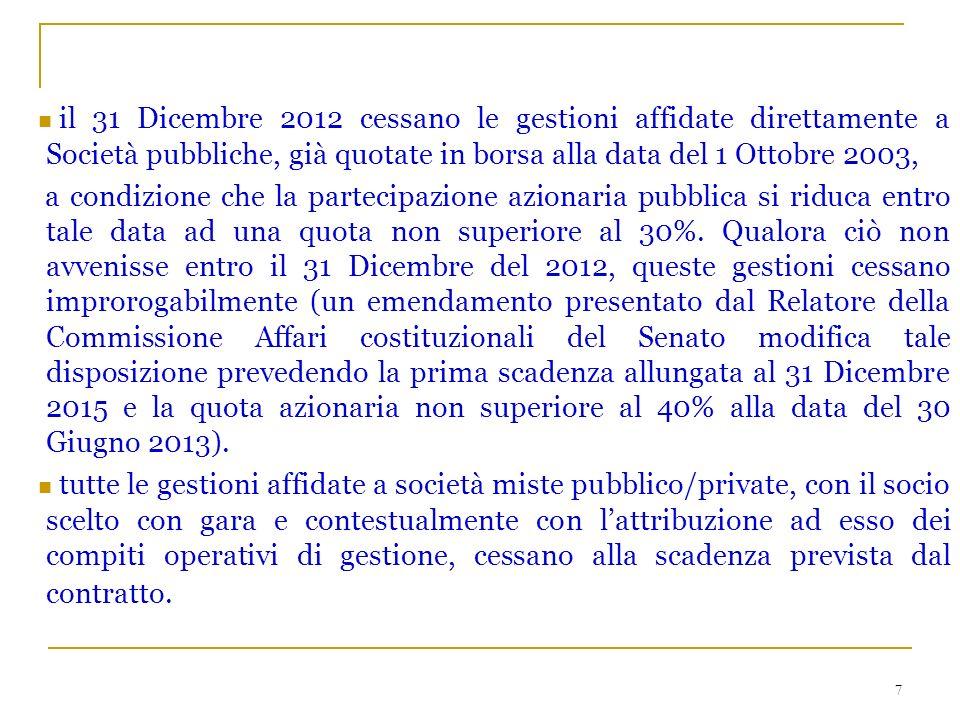 7 il 31 Dicembre 2012 cessano le gestioni affidate direttamente a Società pubbliche, già quotate in borsa alla data del 1 Ottobre 2003, a condizione che la partecipazione azionaria pubblica si riduca entro tale data ad una quota non superiore al 30%.