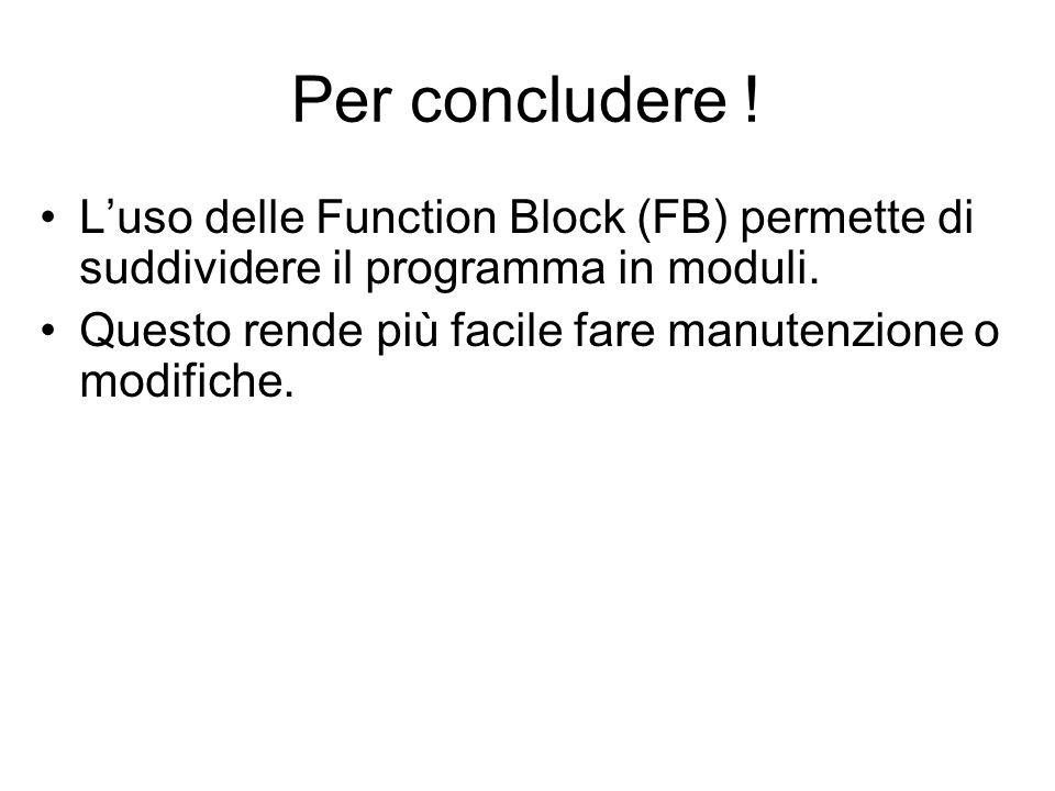 Per concludere ! Luso delle Function Block (FB) permette di suddividere il programma in moduli. Questo rende più facile fare manutenzione o modifiche.
