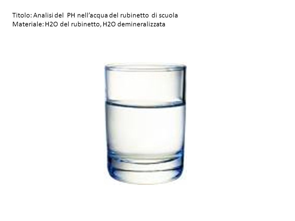 Titolo: Analisi del PH nellacqua del rubinetto di scuola Materiale: H2O del rubinetto,