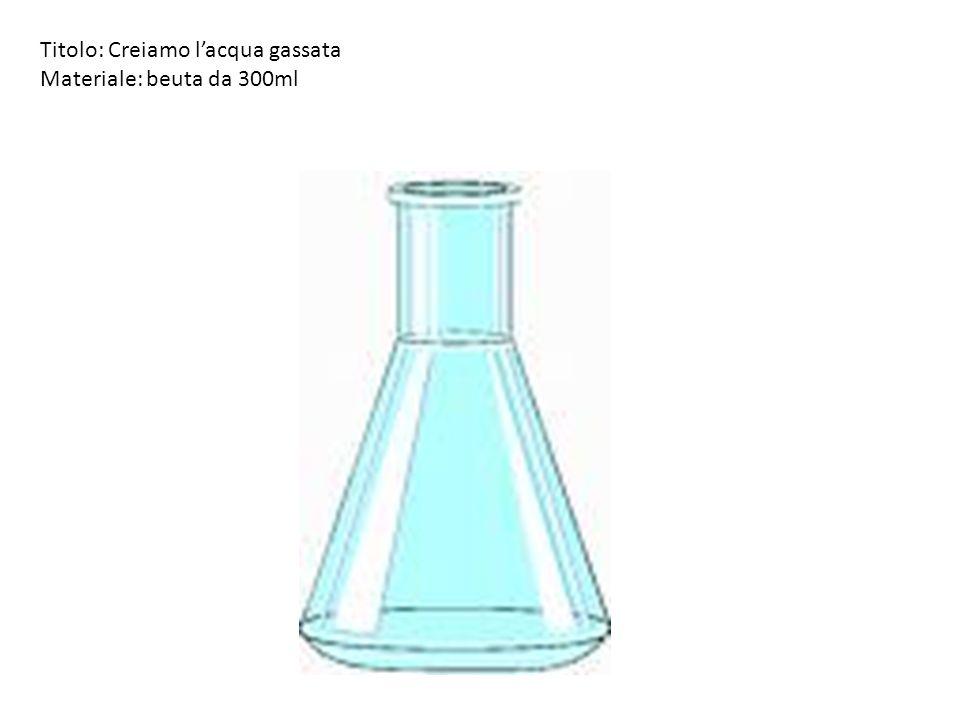 Titolo: Creiamo lacqua gassata Materiale: beuta da 300ml