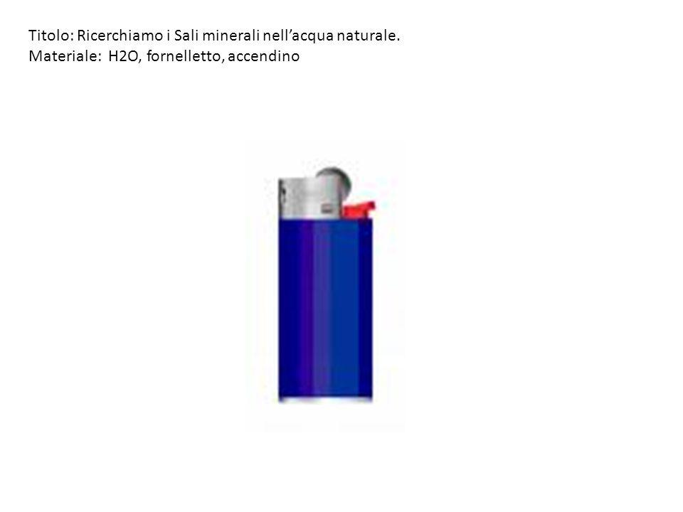 Titolo: Ricerchiamo i Sali minerali nellacqua naturale. Materiale: H2O, fornelletto