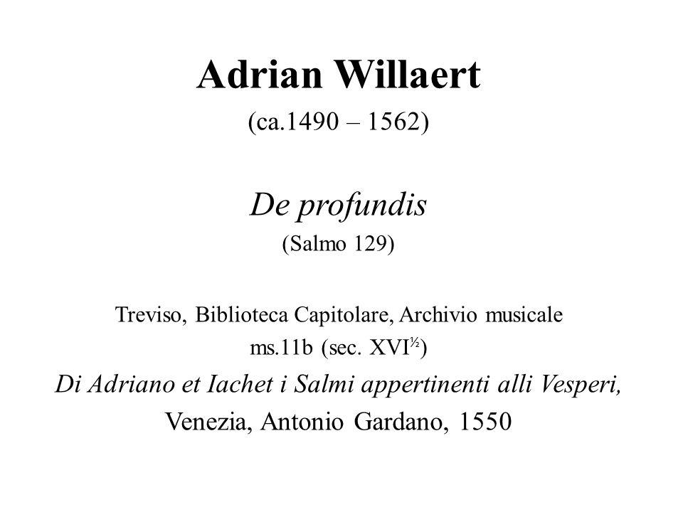 Adrian Willaert (ca.1490 – 1562) De profundis (Salmo 129) Treviso, Biblioteca Capitolare, Archivio musicale ms.11b (sec. XVI ½ ) Di Adriano et Iachet