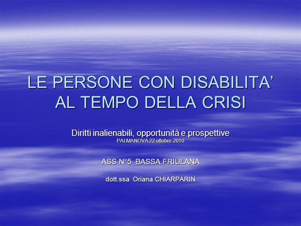 LE PERSONE CON DISABILITA AL TEMPO DELLA CRISI Diritti inalienabili, opportunità e prospettive PALMANOVA 22 ottobre 2010 ASS N°5 BASSA FRIULANA dott.ssa Oriana CHIARPARIN