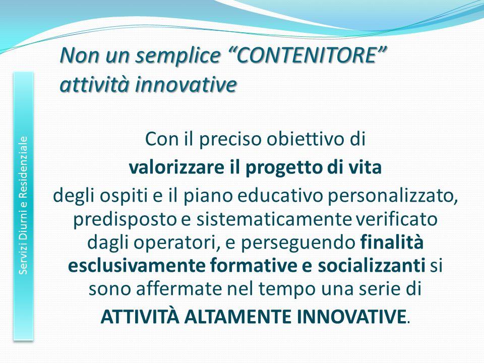 Non un semplice CONTENITORE attività innovative Con il preciso obiettivo di valorizzare il progetto di vita degli ospiti e il piano educativo personal
