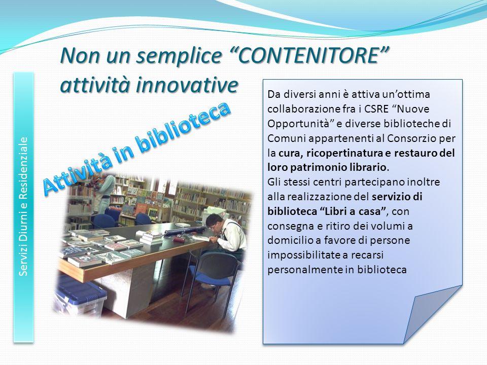 Non un semplice CONTENITORE attività innovative Servizi Diurni e Residenziale Da diversi anni è attiva unottima collaborazione fra i CSRE Nuove Opport