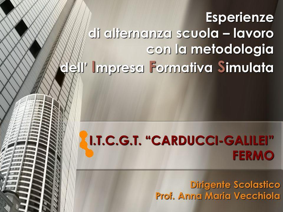 I.T.C.G.T. CARDUCCI-GALILEI FERMO Esperienze di alternanza scuola – lavoro con la metodologia dell I mpresa F ormativa S imulata Dirigente Scolastico