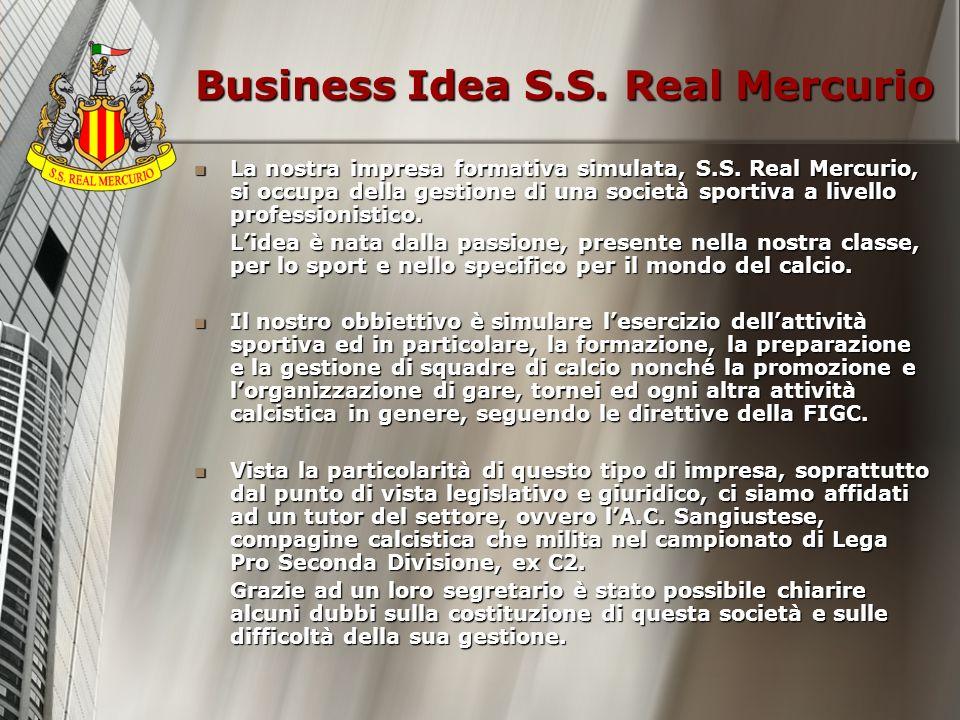 Business Idea S.S. Real Mercurio La nostra impresa formativa simulata, S.S. Real Mercurio, si occupa della gestione di una società sportiva a livello