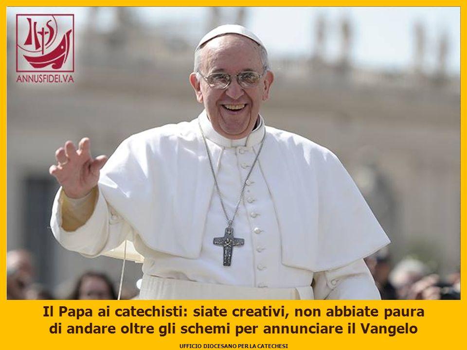 UFFICIO DIOCESANO PER LA CATECHESI 1 Il Papa ai catechisti: siate creativi, non abbiate paura di andare oltre gli schemi per annunciare il Vangelo UFFICIO DIOCESANO PER LA CATECHESI