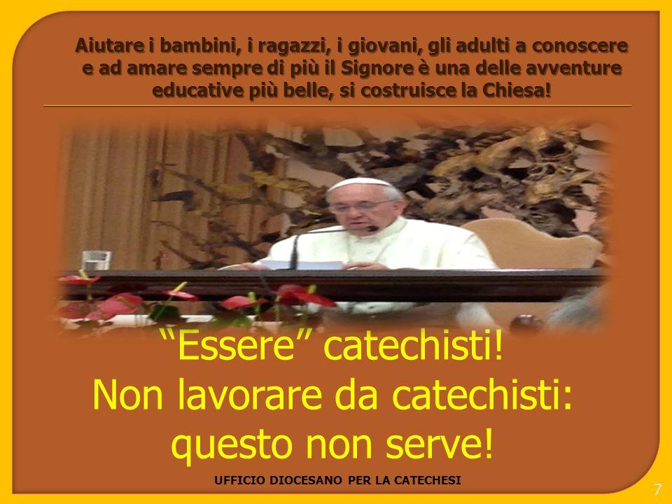 UFFICIO DIOCESANO PER LA CATECHESI 8 Badate bene, non ho detto fare i catechisti, ma esserlo, perché coinvolge la vita.