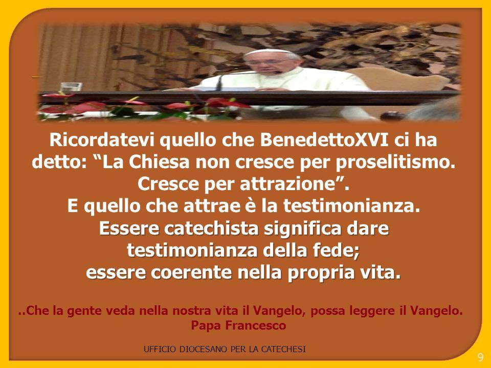 UFFICIO DIOCESANO PER LA CATECHESI 9 Ricordatevi quello che BenedettoXVI ci ha detto: La Chiesa non cresce per proselitismo.