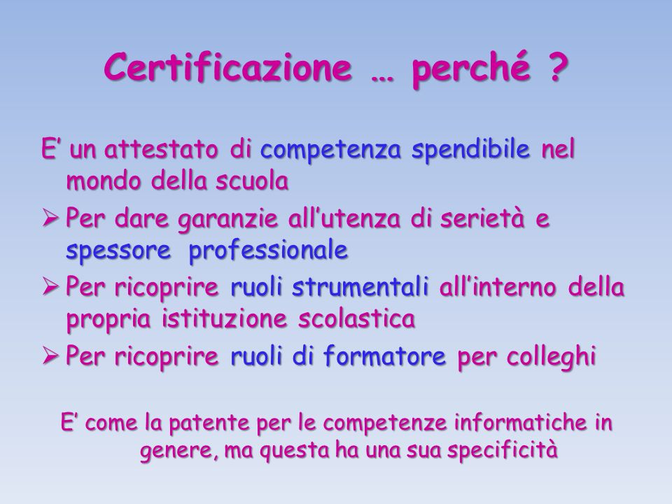 Certificazione … perché ? E un attestato di competenza spendibile nel mondo della scuola Per dare garanzie allutenza di serietà e spessore professiona