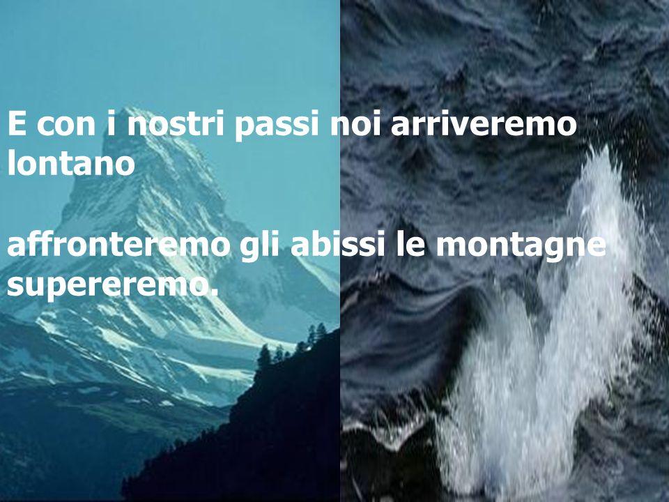 E con i nostri passi noi arriveremo lontano affronteremo gli abissi le montagne supereremo.