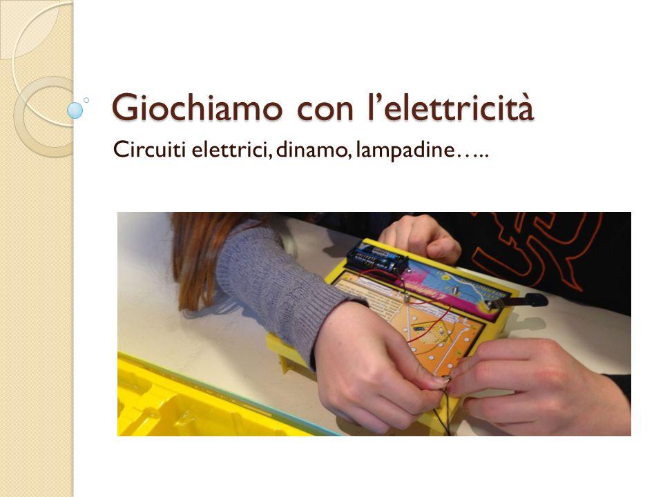 Giochiamo con lelettricità Circuiti elettrici, dinamo, lampadine…..