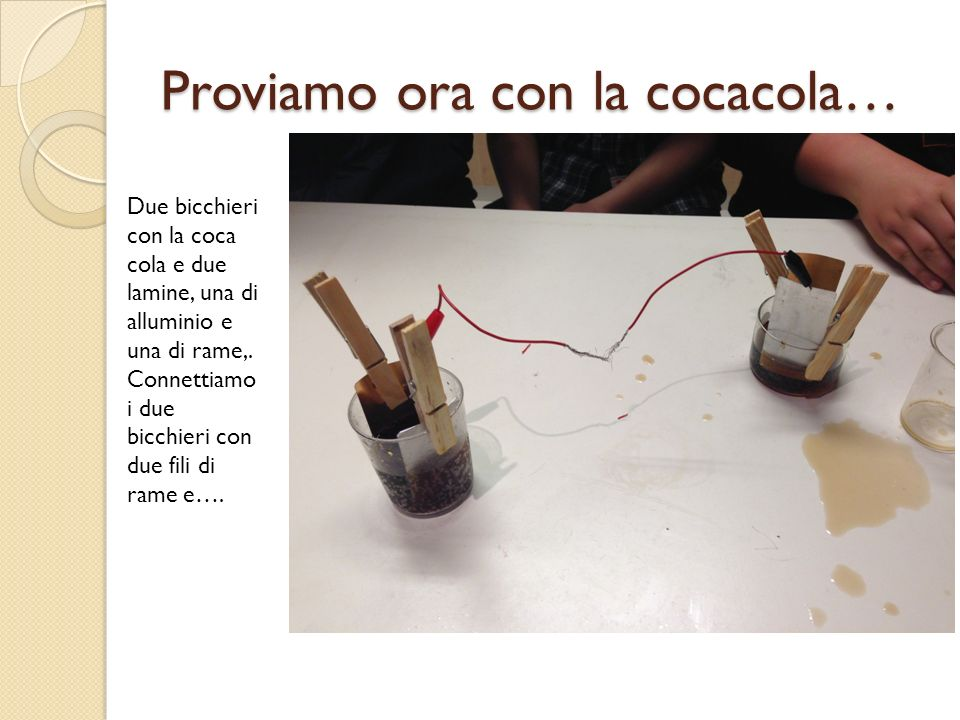 Proviamo ora con la cocacola… Due bicchieri con la coca cola e due lamine, una di alluminio e una di rame,. Connettiamo i due bicchieri con due fili d