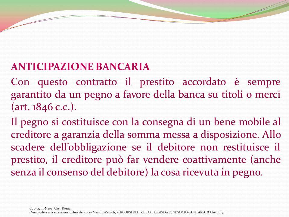 ANTICIPAZIONE BANCARIA Con questo contratto il prestito accordato è sempre garantito da un pegno a favore della banca su titoli o merci (art. 1846 c.c