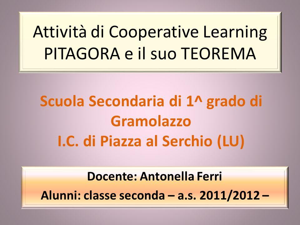 Attività di Cooperative Learning PITAGORA e il suo TEOREMA Docente: Antonella Ferri Alunni: classe seconda – a.s. 2011/2012 – Scuola Secondaria di 1^