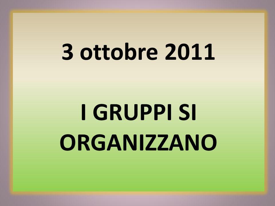 3 ottobre 2011 I GRUPPI SI ORGANIZZANO