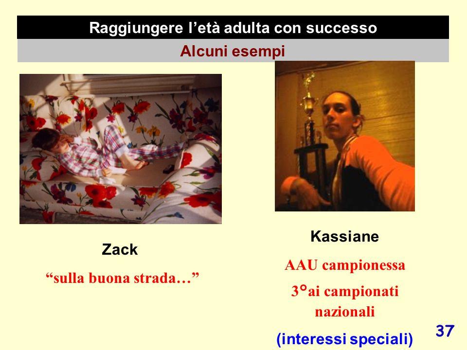 37 Raggiungere letà adulta con successo Alcuni esempi Zack sulla buona strada… Kassiane AAU campionessa 3°ai campionati nazionali (interessi speciali)