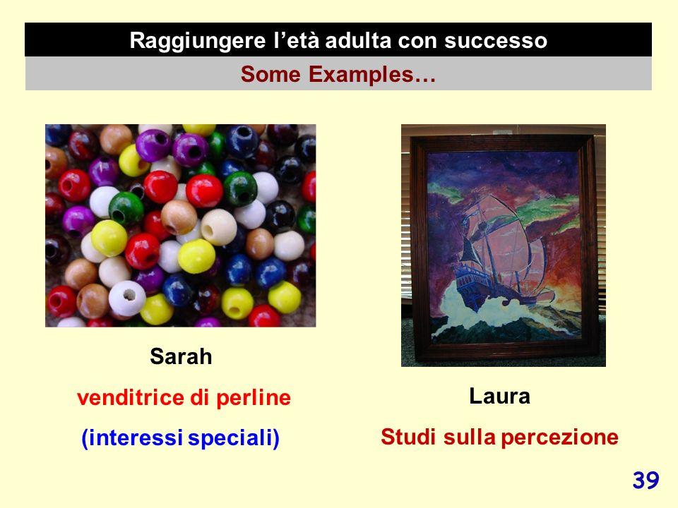 39 Raggiungere letà adulta con successo Some Examples… Laura Studi sulla percezione Sarah venditrice di perline (interessi speciali)