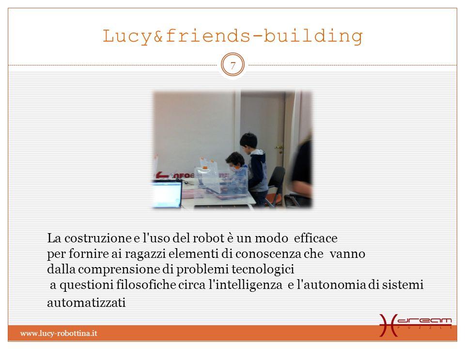 Lucy&friends-building La costruzione e l uso del robot è un modo efficace per fornire ai ragazzi elementi di conoscenza che vanno dalla comprensione di problemi tecnologici a questioni filosofiche circa l intelligenza e l autonomia di sistemi automatizzati 7 www.lucy-robottina.it