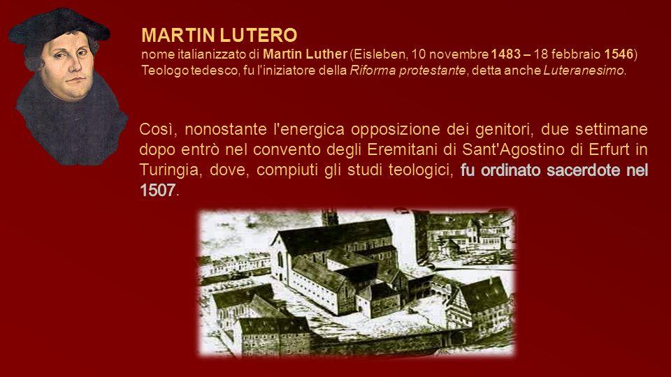 MARTIN LUTERO nome italianizzato di Martin Luther (Eisleben, 10 novembre 1483 – 18 febbraio 1546) Teologo tedesco, fu l'iniziatore della Riforma prote