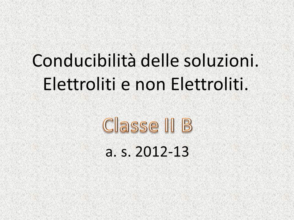 Conducibilità delle soluzioni. Elettroliti e non Elettroliti. a. s. 2012-13