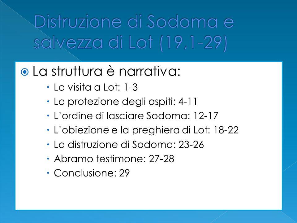 La struttura è narrativa: La visita a Lot: 1-3 La protezione degli ospiti: 4-11 Lordine di lasciare Sodoma: 12-17 Lobiezione e la preghiera di Lot: 18