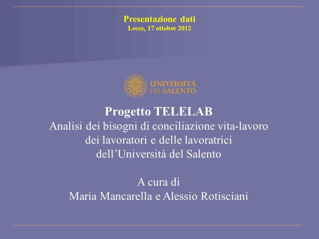 Presentazione dati Lecce, 17 ottobre 2012 Progetto TELELAB Analisi dei bisogni di conciliazione vita-lavoro dei lavoratori e delle lavoratrici dellUni