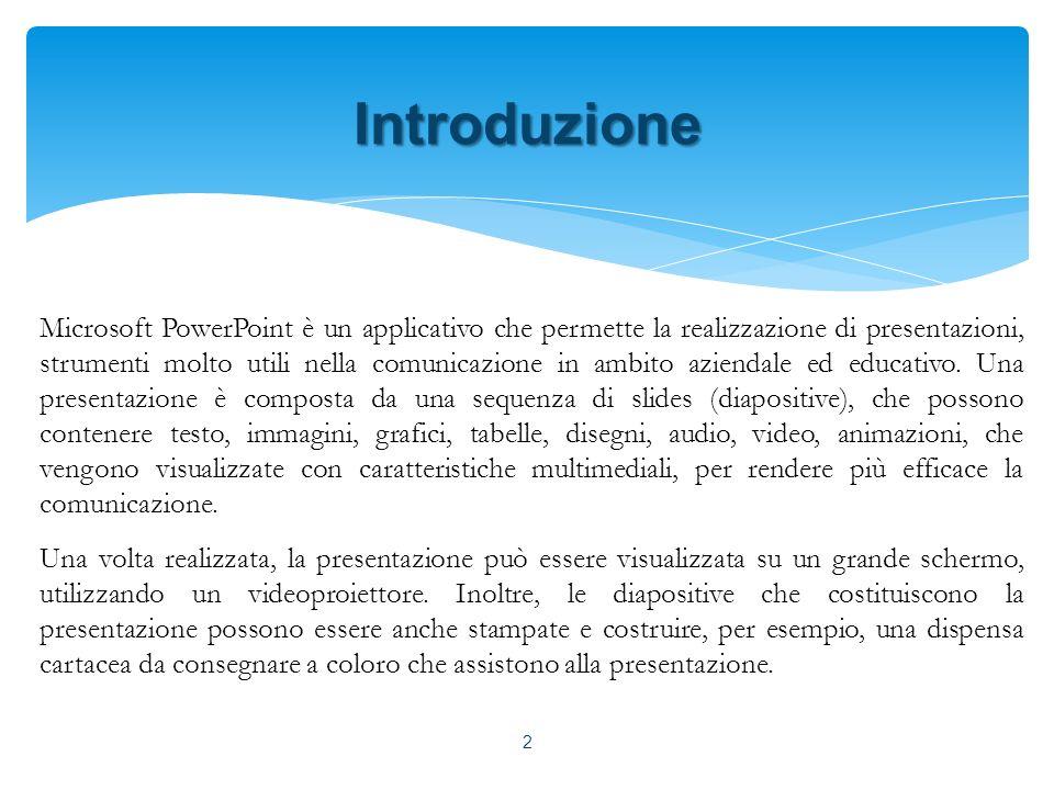 Introduzione Microsoft PowerPoint è un applicativo che permette la realizzazione di presentazioni, strumenti molto utili nella comunicazione in ambito aziendale ed educativo.