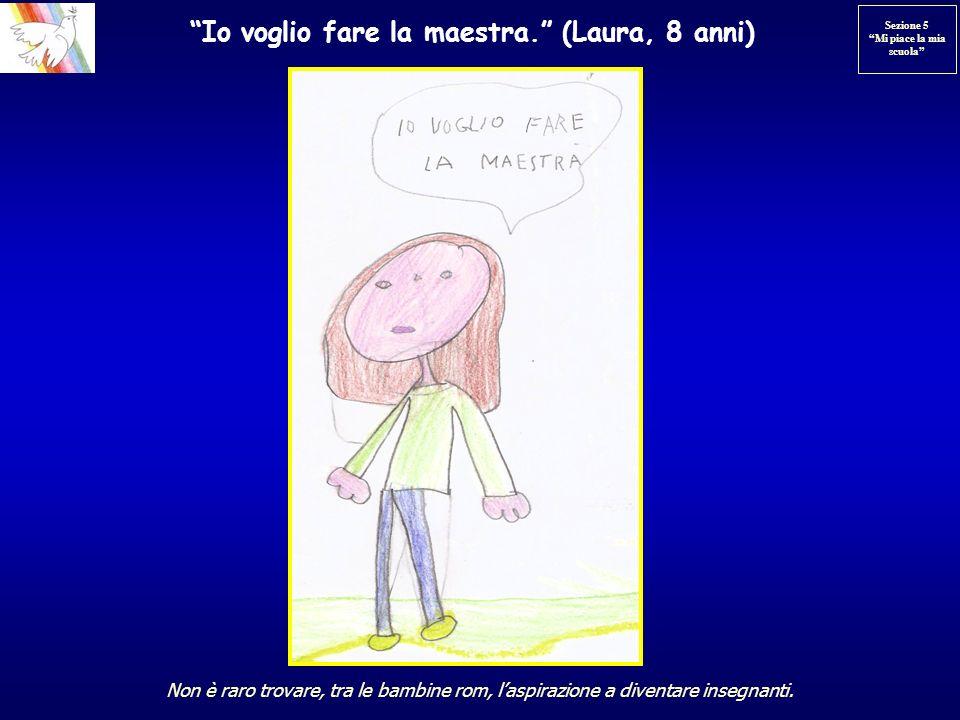 Io voglio fare la maestra. (Laura, 8 anni) Non è raro trovare, tra le bambine rom, laspirazione a diventare insegnanti. Sezione 5 Mi piace la mia scuo
