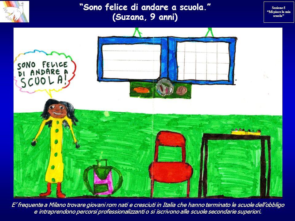 Sono felice di andare a scuola. (Suzana, 9 anni) E frequente a Milano trovare giovani rom nati e cresciuti in Italia che hanno terminato le scuole del