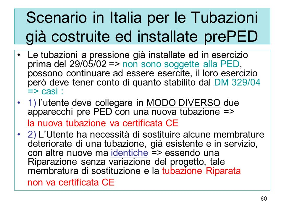 60 Scenario in Italia per le Tubazioni già costruite ed installate prePED Le tubazioni a pressione già installate ed in esercizio prima del 29/05/02 => non sono soggette alla PED, possono continuare ad essere esercite, il loro esercizio però deve tener conto di quanto stabilito dal DM 329/04 => casi : 1) lutente deve collegare in MODO DIVERSO due apparecchi pre PED con una nuova tubazione => la nuova tubazione va certificata CE 2) LUtente ha necessità di sostituire alcune membrature deteriorate di una tubazione, già esistente e in servizio, con altre nuove ma identiche => essendo una Riparazione senza variazione del progetto, tale membratura di sostituzione e la tubazione Riparata non va certificata CE