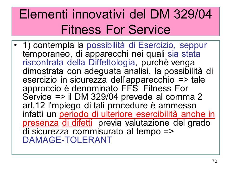 70 Elementi innovativi del DM 329/04 Fitness For Service 1) contempla la possibilità di Esercizio, seppur temporaneo, di apparecchi nei quali sia stata riscontrata della Diffettologia, purchè venga dimostrata con adeguata analisi, la possibilità di esercizio in sicurezza dellapparecchio => tale approccio è denominato FFS Fitness For Service => il DM 329/04 prevede al comma 2 art.12 lmpiego di tali procedure è ammesso infatti un periodo di ulteriore esercibilità anche in presenza di difetti previa valutazione del grado di sicurezza commisurato al tempo => DAMAGE-TOLERANT